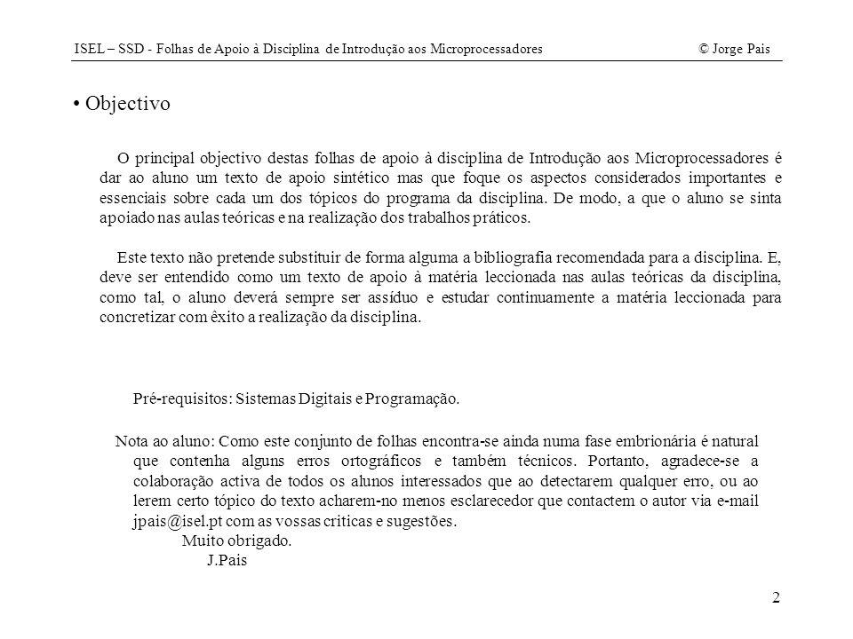 ISEL – SSD - Folhas de Apoio à Disciplina de Introdução aos Microprocessadores© Jorge Pais 43 // continuação do ficheiro CPU.java protected void CriaRecursos(Memoria m) { mem= m; au= new ALU(); // criação de flags f= new Flag[NFLAGS]; f[CY]= new Flag( CY ); f[TCY]= new Flag( TCY ); f[HOLD]= new Flag( HOLD ); f[HOLDA]= new Flag( HOLDA ); // criação de contadores c= new Contador[NCONTADORES]; c[ESTADO]= new Contador( ESTADO ); c[MAR]= new Contador( MAR ); c[PC]= new Contador( PC ); // criação de registos r= new Registo[NREGISTOS]; r[MBR]= new Registo( MBR ); r[REL]= new Registo( REL ); r[IR]= new Registo( IR ); r[TMP]= new Registo( TMP ); r[A]= new Registo( A ); } public void Reset(){ CLRPC(); CLRESTADO(); } // continua // continuação de CPU.java public void Run(){ switch (RDESTADO()) { case 0: // Fase de Preparação if (RDHOLD()) SETHOLDA(); else{ CLRHOLDA(); IESTADO(); }break; case 1: RDPC(); IESTADO(); break; case 2: RDM(); IESTADO(); break; case 3: IMAR(); WRIR(); WRREL(); if (IR3()) IESTADO(); else WRESTADO(6); break; // 2 bytes case 4: RDM(); IESTADO(); break; case 5: IMAR(); IESTADO(); break; case 6: WRPC(); IESTADO(); break; case 7: WRMAR(); WRESTADO(DecoderInstrucao[RDIR()]); break; case 8: WRPC(); WRESTADO(DecoderInstrucao[RDIR()]); break; case 9: // Fase de Execução RDM(); IESTADO(); break; // MOV A, M case 10: WRA(); CLRESTADO(); break; // MOV A, M case 11: RDA(); IESTADO(); break; // MOV M, A case 12: WRM(); CLRESTADO(); break; // MOV M, A case 13: ADDREL(); CLRESTADO(); break; // SJMP rel4 case 14: WRPC(); CLRESTADO(); break; // LJMP end8 case 15: RDM(); IESTADO(); break; // ADDC A, M : SUBB A, M case 16: au.run(r[A], r[MBR], r[IR], f[CY]); CLRESTADO(); break; // ADDC A, M : SUBB A, M case 17: RDM(); WRTMP(); WRTCY(); IESTADO(); break; // CJNC A, M, rel4 case 18: CLRCY(); IESTADO(); break; // CJNC A, M, rel4 case 19: au.run(r[A], r[MBR], r[IR], f[CY]); if (RDCY()) WRESTADO(21); else IESTADO(); break; // CJNC A, M, rel4 case 20: ADDREL(); IESTADO(); break;