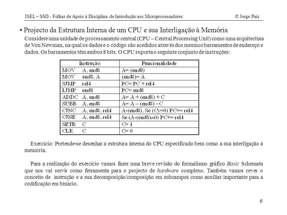 ISEL – SSD - Folhas de Apoio à Disciplina de Introdução aos Microprocessadores© Jorge Pais 27 Programa em JAVA sem interface gráfica /// início do ficheiro Registo.java package CPUX; public class Registo { // variáveis protected int valor; // construtor public Registo() { valor= 0; } // métodos public int OE() { return valor; } public void PL(int v) { valor= v & 0xFF; } } /// fim de ficheiro /// início do ficheiro Instrucao.java package CPUX; public interface Instrucao { // definição da código das instruções para introdução do programa int MOVA= 0x08; int MOVM= 0x09; int SJMP= 0x04; int LJMP= 0x0C; int ADDC= 0x0A; int SUBB= 0x0B; int CJNC= 0x0D; int CJZ= 0x0F; int SETC= 0x00; int CLRC= 0x01; public abstract int CJZ(int op); public abstract int CJNC(int op); public abstract int SJMP(int op); } /// fim de ficheiro ///início do ficheiro Contador.java package CPUX; // import Registo.*; public class Contador extends Registo { public Contador() { valor= 0; } public void CLR() { valor= 0; } public void INC() { ++valor; } public void DEC() { --valor; } } /// fim de ficheiro /// início do ficheiro Flag.java package CPUX; public class Flag { // variáveis private boolean valor; // construtor public Flag() { valor= false; } // métodos public boolean OE() { return valor; } public void CLR() { valor= false; } public void SET() { valor= true; } public void LD(boolean v) { valor= v; } } /// fim de ficheiro