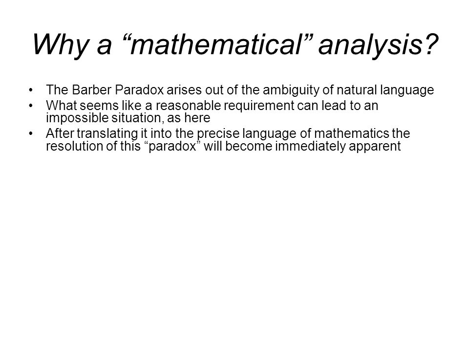 Why a mathematical analysis? The Barber Paradox arises out of the ambiguity of natural language What seems like a reasonable requirement can lead to a