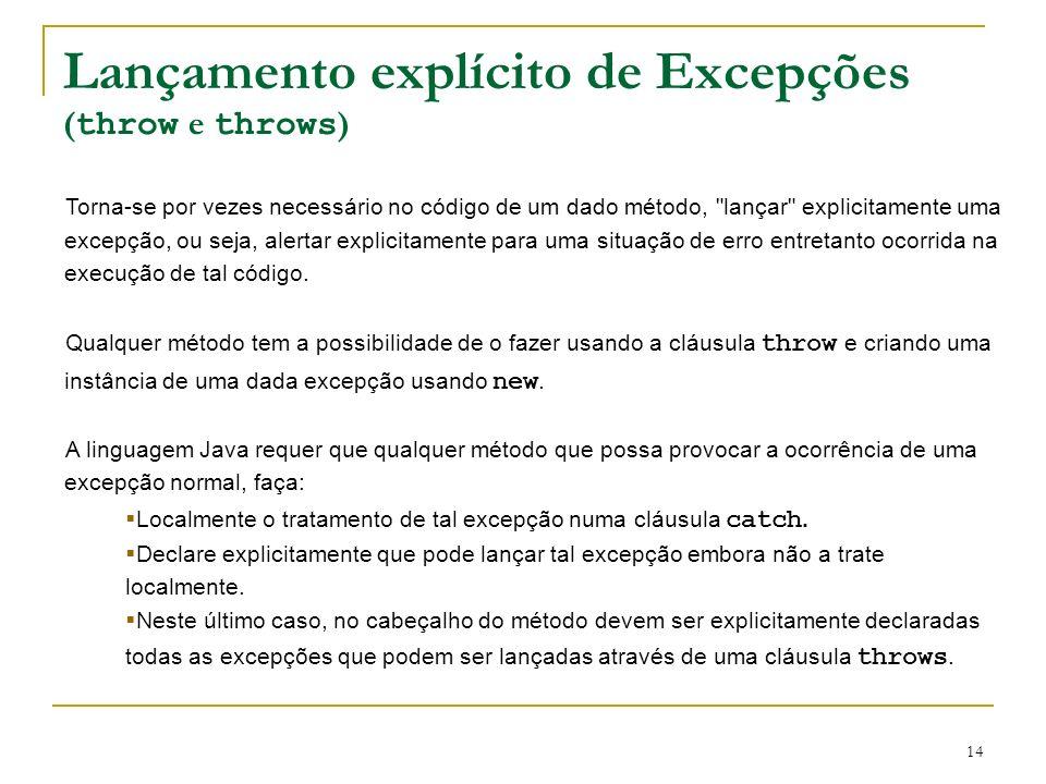 14 Torna-se por vezes necessário no código de um dado método, lançar explicitamente uma excepção, ou seja, alertar explicitamente para uma situação de erro entretanto ocorrida na execução de tal código.