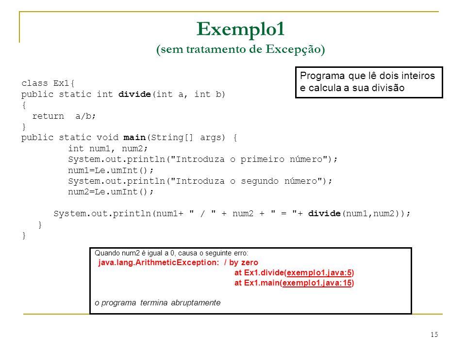 15 Exemplo1 (sem tratamento de Excepção) Programa que lê dois inteiros e calcula a sua divisão class Ex1{ public static int divide(int a, int b) { return a/b; } public static void main(String[] args) { int num1, num2; System.out.println( Introduza o primeiro número ); num1=Le.umInt(); System.out.println( Introduza o segundo número ); num2=Le.umInt(); System.out.println(num1+ / + num2 + = + divide(num1,num2)); } Quando num2 é igual a 0, causa o seguinte erro: java.lang.ArithmeticException: / by zero at Ex1.divide(exemplo1.java:5) at Ex1.main(exemplo1.java:15) o programa termina abruptamente