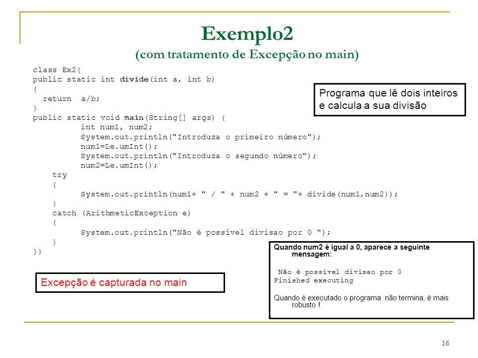 16 class Ex2{ public static int divide(int a, int b) { return a/b; } public static void main(String[] args) { int num1, num2; System.out.println( Introduza o primeiro número ); num1=Le.umInt(); System.out.println( Introduza o segundo número ); num2=Le.umInt(); try { System.out.println(num1+ / + num2 + = + divide(num1,num2)); } catch (ArithmeticException e) { System.out.println( Não é possivel divisao por 0 ); } }} Programa que lê dois inteiros e calcula a sua divisão Exemplo2 (com tratamento de Excepção no main) Quando num2 é igual a 0, aparece a seguinte mensagem: Não é possivel divisao por 0 Finished executing Quando é executado o programa não termina, é mais robusto .