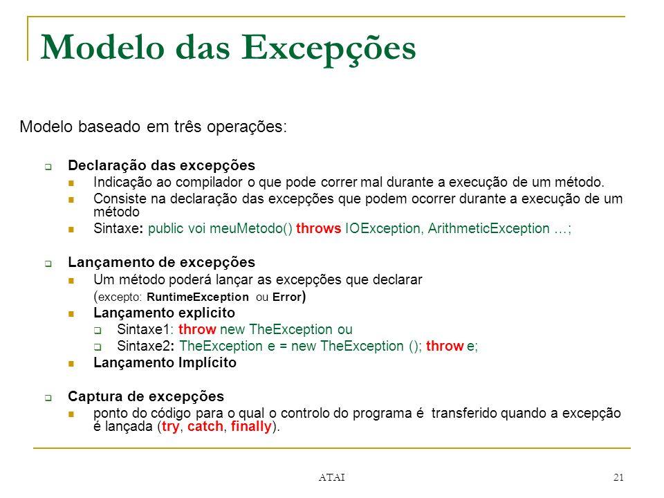 ATAI 21 Modelo baseado em três operações: Declaração das excepções Indicação ao compilador o que pode correr mal durante a execução de um método.