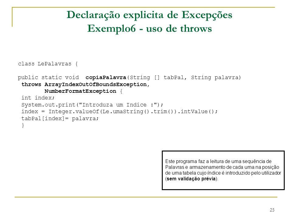 25 Declaração explicita de Excepções Exemplo6 - uso de throws class LePalavras { public static void copiaPalavra(String [] tabPal, String palavra) throws ArrayIndexOutOfBoundsException, NumberFormatException { int index; System.out.print( Introduza um Indice : ); index = Integer.valueOf(Le.umaString().trim()).intValue(); tabPal[index]= palavra; } Este programa faz a leitura de uma sequência de Palavras e armazenamento de cada uma na posição de uma tabela cujo índice é introduzido pelo utilizador (sem validação prévia).