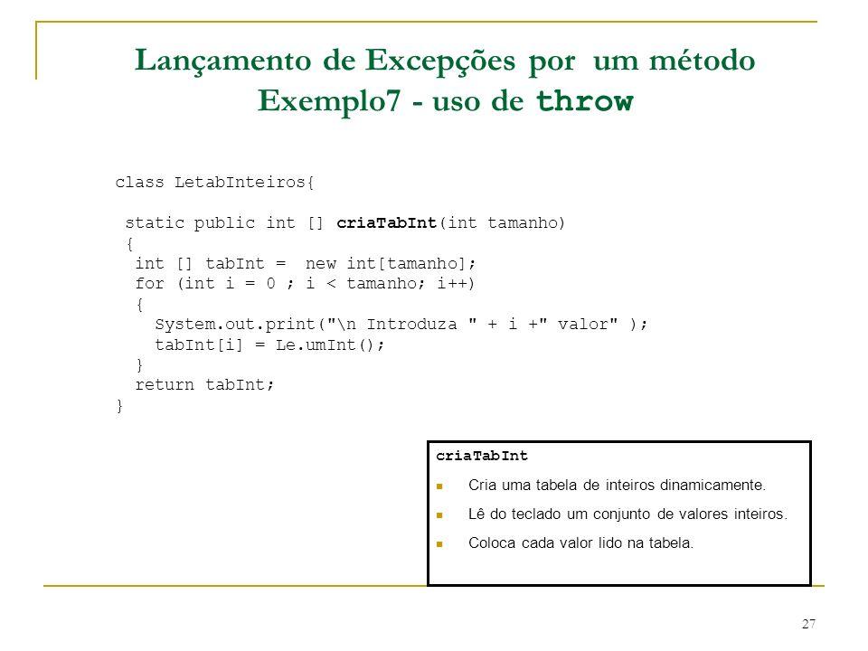 27 Lançamento de Excepções por um método Exemplo7 - uso de throw class LetabInteiros{ static public int [] criaTabInt(int tamanho) { int [] tabInt = new int[tamanho]; for (int i = 0 ; i < tamanho; i++) { System.out.print( \n Introduza + i + valor ); tabInt[i] = Le.umInt(); } return tabInt; } criaTabInt Cria uma tabela de inteiros dinamicamente.