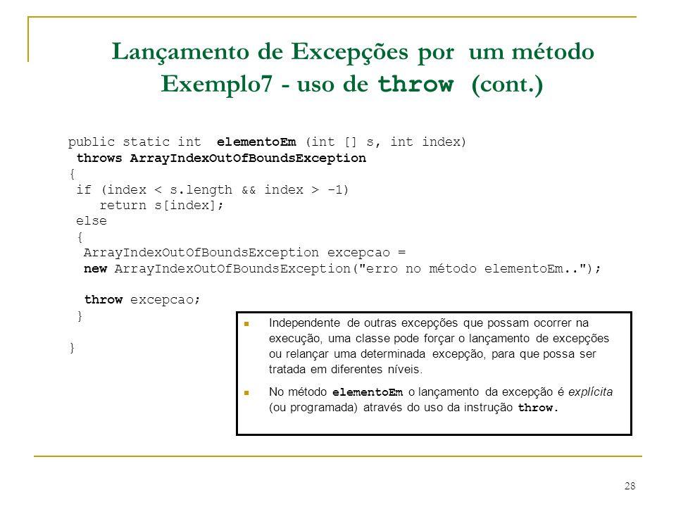 28 Lançamento de Excepções por um método Exemplo7 - uso de throw (cont.) public static int elementoEm (int [] s, int index) throws ArrayIndexOutOfBoundsException { if (index -1) return s[index]; else { ArrayIndexOutOfBoundsException excepcao = new ArrayIndexOutOfBoundsException( erro no método elementoEm.. ); throw excepcao; } Independente de outras excepções que possam ocorrer na execução, uma classe pode forçar o lançamento de excepções ou relançar uma determinada excepção, para que possa ser tratada em diferentes níveis.