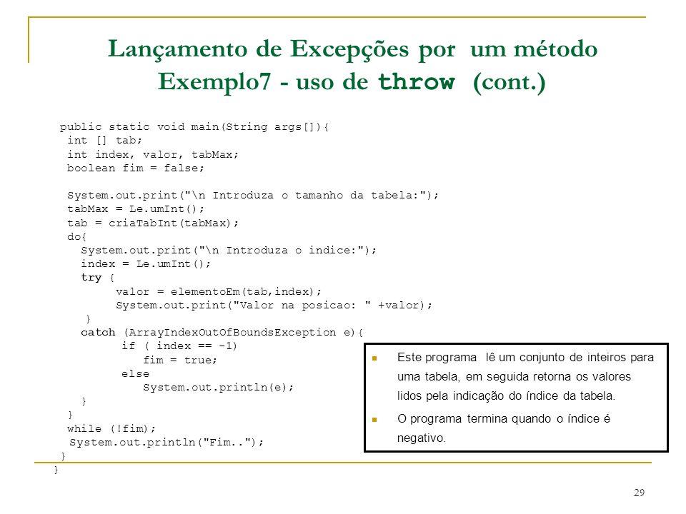 29 Lançamento de Excepções por um método Exemplo7 - uso de throw (cont.) public static void main(String args[]){ int [] tab; int index, valor, tabMax; boolean fim = false; System.out.print( \n Introduza o tamanho da tabela: ); tabMax = Le.umInt(); tab = criaTabInt(tabMax); do{ System.out.print( \n Introduza o indice: ); index = Le.umInt(); try { valor = elementoEm(tab,index); System.out.print( Valor na posicao: +valor); } catch (ArrayIndexOutOfBoundsException e){ if ( index == -1) fim = true; else System.out.println(e); } while (!fim); System.out.println( Fim.. ); } Este programa lê um conjunto de inteiros para uma tabela, em seguida retorna os valores lidos pela indicação do índice da tabela.