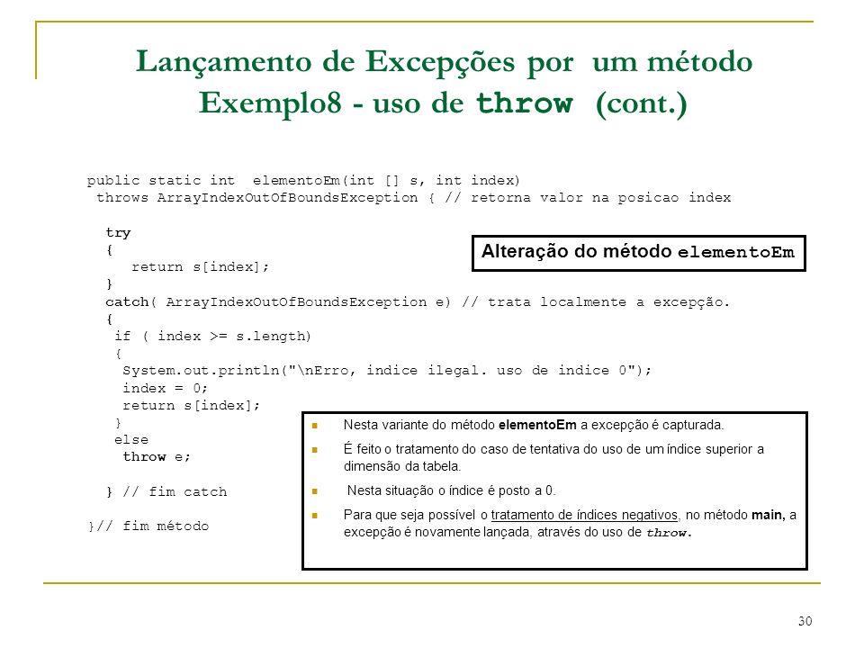30 Lançamento de Excepções por um método Exemplo8 - uso de throw (cont.) public static int elementoEm(int [] s, int index) throws ArrayIndexOutOfBoundsException { // retorna valor na posicao index try { return s[index]; } catch( ArrayIndexOutOfBoundsException e) // trata localmente a excepção.
