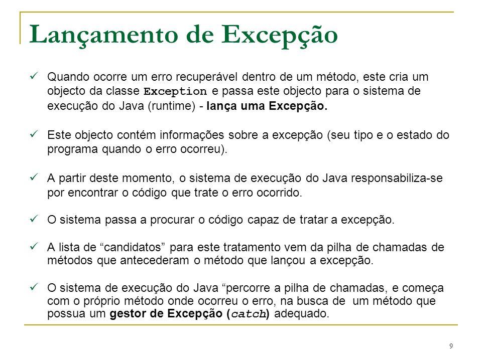9 Lançamento de Excepção Quando ocorre um erro recuperável dentro de um método, este cria um objecto da classe Exception e passa este objecto para o sistema de execução do Java (runtime) - lança uma Excepção.