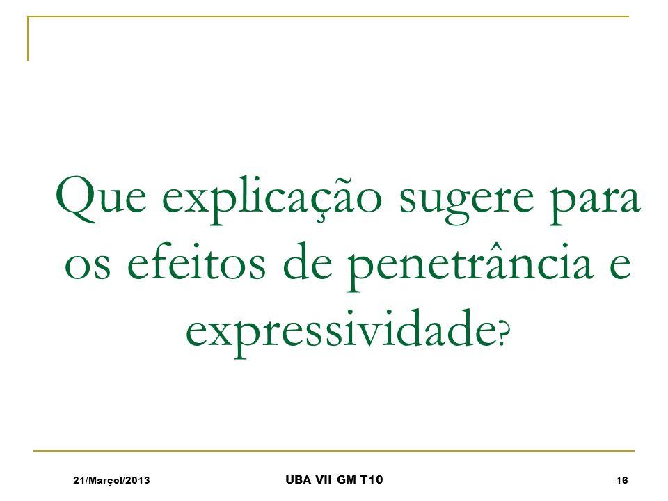 Que explicação sugere para os efeitos de penetrância e expressividade ? 21/Marçol/201316 UBA VII GM T10