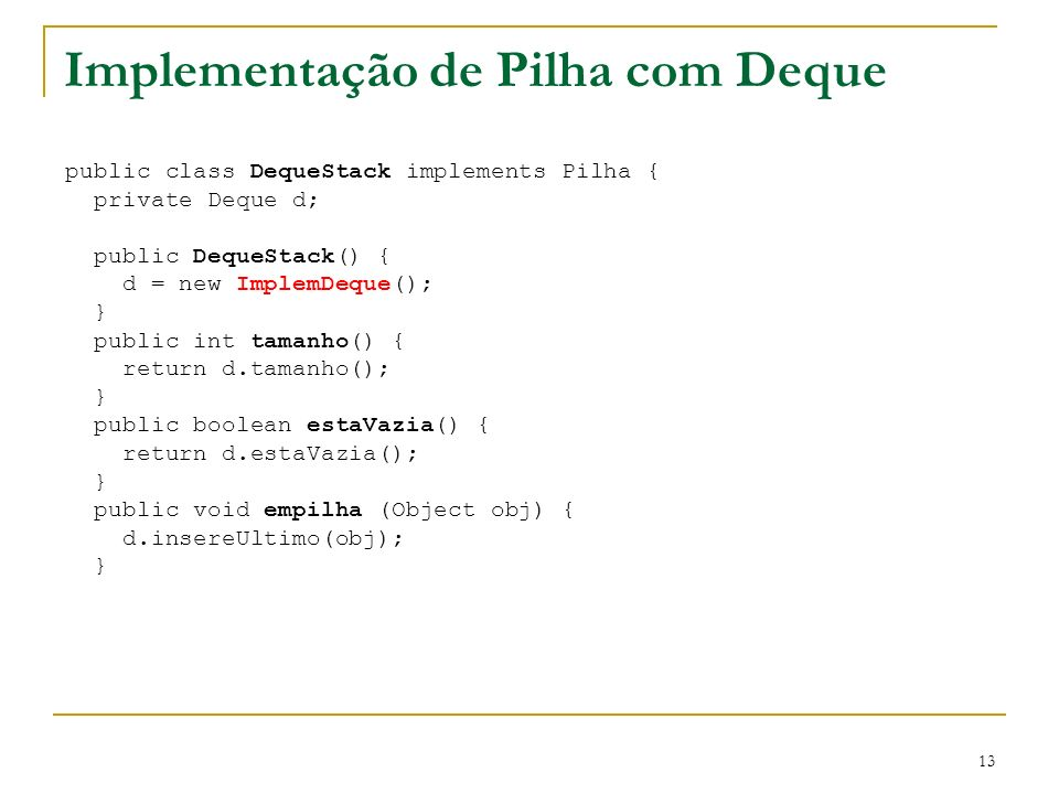 13 Implementação de Pilha com Deque public class DequeStack implements Pilha { private Deque d; public DequeStack() { d = new ImplemDeque(); } public