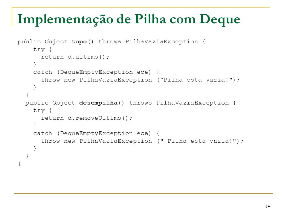 14 Implementação de Pilha com Deque public Object topo() throws PilhaVaziaException { try { return d.ultimo(); } catch (DequeEmptyException ece) { thr