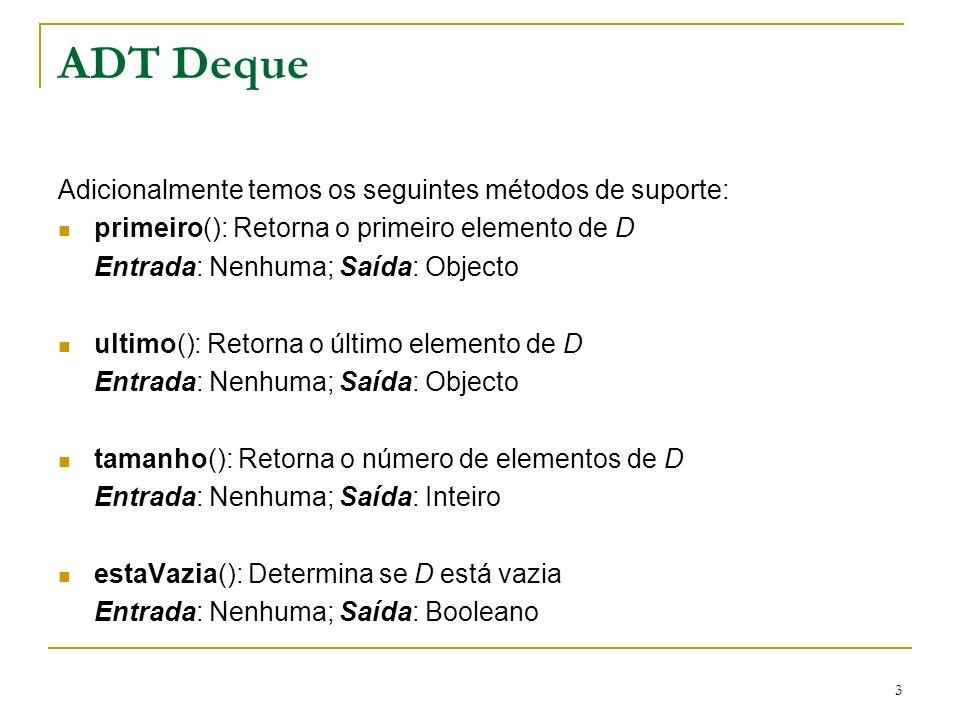 4 Exemplo de execução numa deque OperaçãoSaídaD inserePrimeiro(3)-(3) inserePrimeiro(5)-(5,3) removePrimeiro( )5(3) insereUltimo(7)-(3,7) removePrimeiro( )3(7) removeUltimo( )7( ) removePrimeiro( ) erro ( ) estaVazia( )verdade( ) inserePrimeiro(9)-(9) insereUltimo(7)-(9,7) tamanho( )2(9,7) inserePrimeiro(3)-(3,9,7) insereUltimo(5)-(3,9,7,5) removeUltimo( )5(3,9,7)