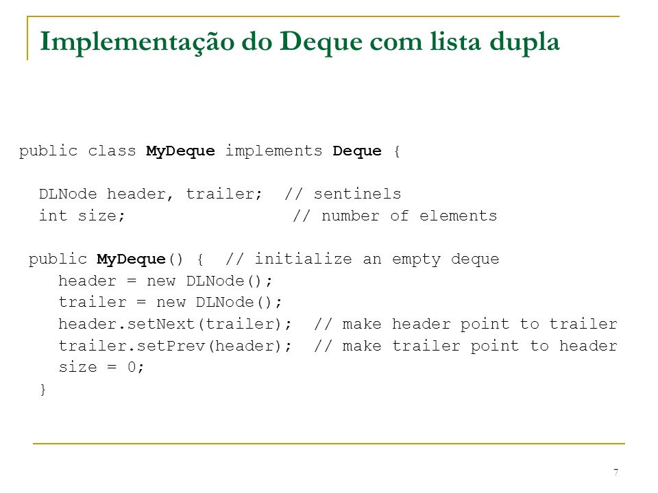 8 Método removeUltimo() public Object removeUltimo() throws DequeEmptyException { if (estaVazia()) throw new DequeEmptyException( Deque is empty. ); DLNode last = trailer.getPrev(); Object o = last.getElement(); DLNode secondtolast = last.getPrev(); trailer.setPrev(secondtolast); secondtolast.setNext(trailer); size--; return o; }