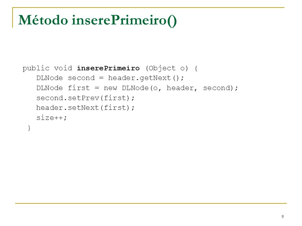9 Método inserePrimeiro() public void inserePrimeiro (Object o) { DLNode second = header.getNext(); DLNode first = new DLNode(o, header, second); seco