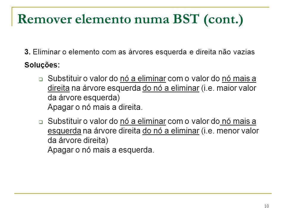 10 Remover elemento numa BST (cont.) 3. Eliminar o elemento com as árvores esquerda e direita não vazias Soluções: Substituir o valor do nó a eliminar