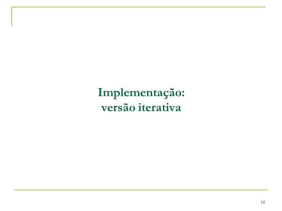 16 Implementação: versão iterativa