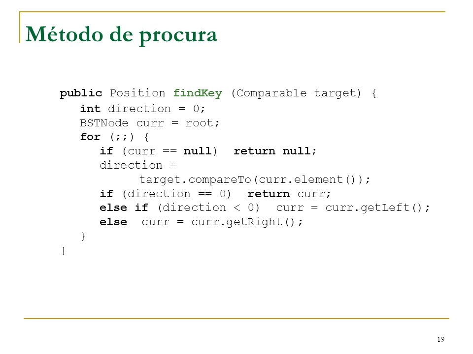 19 public Position findKey (Comparable target) { int direction = 0; BSTNode curr = root; for (;;) { if (curr == null) return null; direction = target.