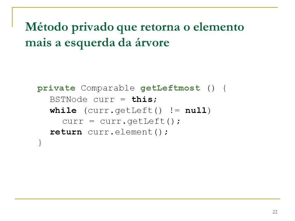 22 Método privado que retorna o elemento mais a esquerda da árvore private Comparable getLeftmost () { BSTNode curr = this; while (curr.getLeft() != n