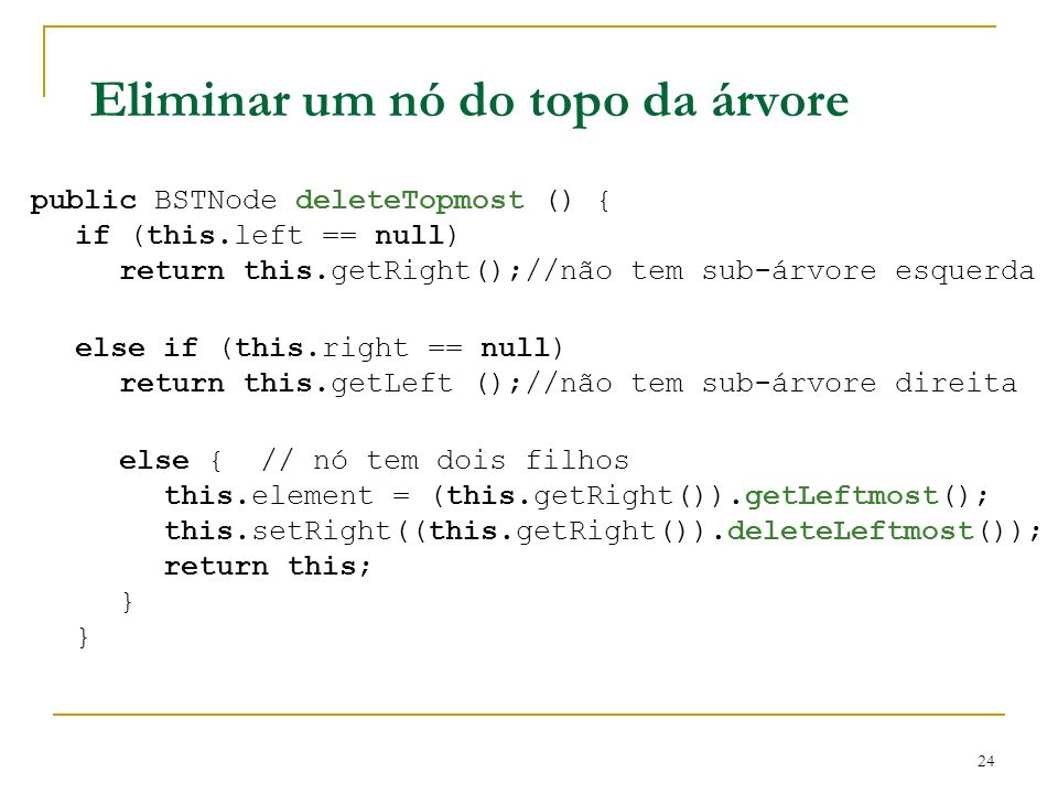 24 Eliminar um nó do topo da árvore public BSTNode deleteTopmost () { if (this.left == null) return this.getRight();//não tem sub-árvore esquerda else