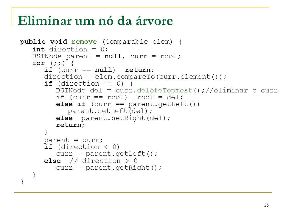 25 Eliminar um nó da árvore public void remove (Comparable elem) { int direction = 0; BSTNode parent = null, curr = root; for (;;) { if (curr == null)