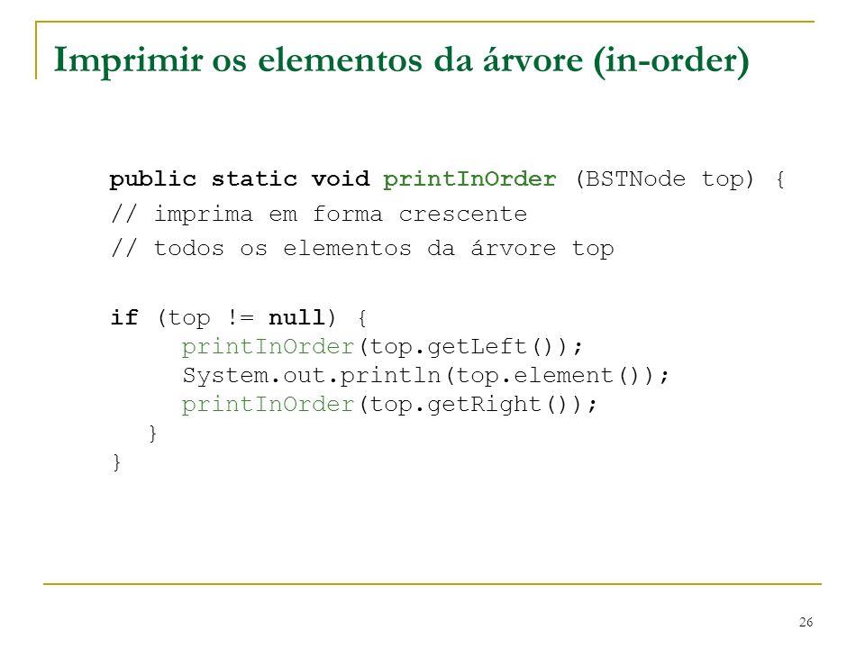 26 Imprimir os elementos da árvore (in-order) public static void printInOrder (BSTNode top) { // imprima em forma crescente // todos os elementos da á