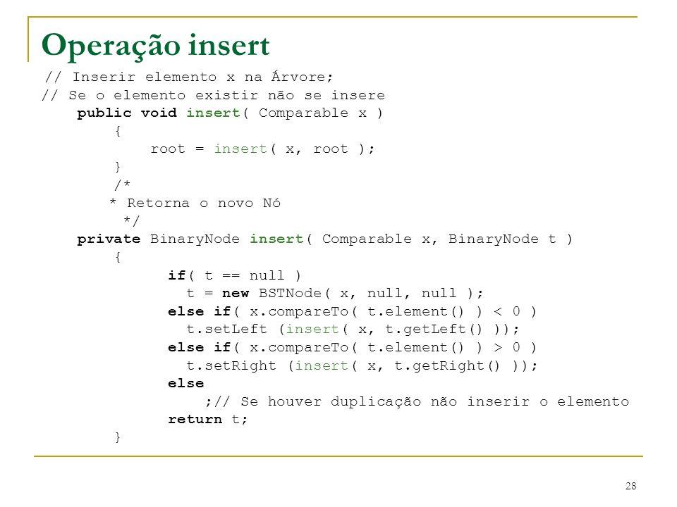 28 Operação insert // Inserir elemento x na Árvore; // Se o elemento existir não se insere public void insert( Comparable x ) { root = insert( x, root