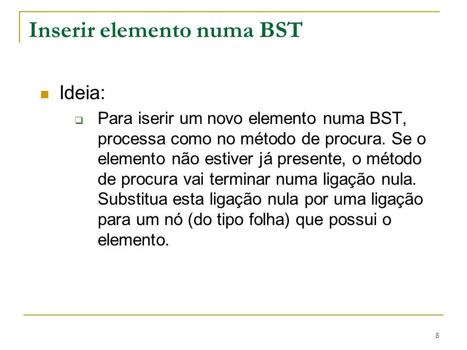 8 Inserir elemento numa BST Ideia: Para iserir um novo elemento numa BST, processa como no método de procura. Se o elemento não estiver já presente, o