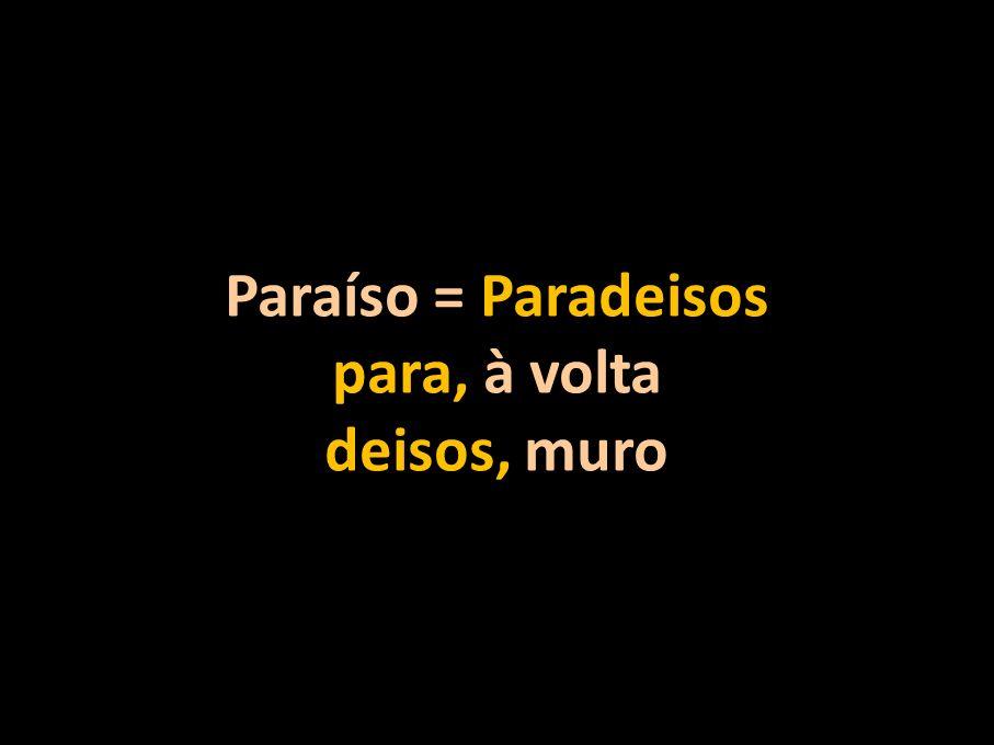 Paraíso = Paradeisos para, à volta deisos, muro