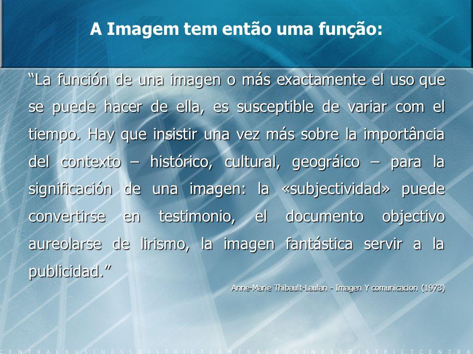 A Imagem tem então uma função: La función de una imagen o más exactamente el uso que se puede hacer de ella, es susceptible de variar com el tiempo. H