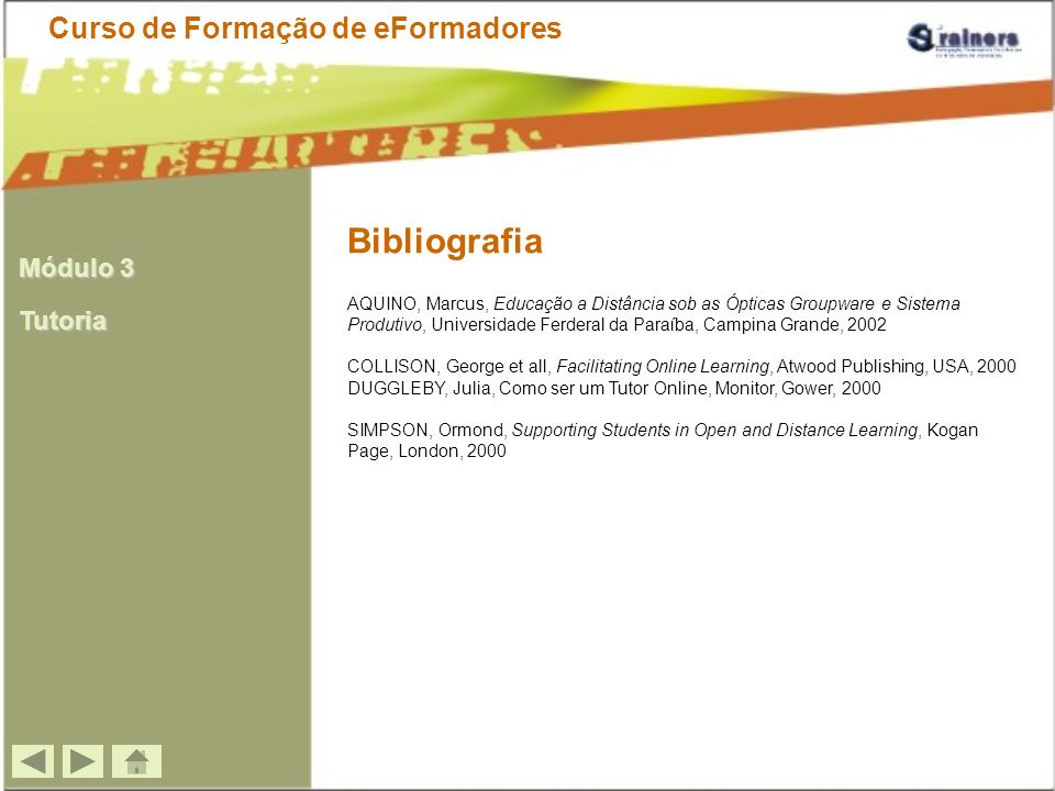 Bibliografia AQUINO, Marcus, Educação a Distância sob as Ópticas Groupware e Sistema Produtivo, Universidade Ferderal da Paraíba, Campina Grande, 2002 COLLISON, George et all, Facilitating Online Learning, Atwood Publishing, USA, 2000 DUGGLEBY, Julia, Como ser um Tutor Online, Monitor, Gower, 2000 SIMPSON, Ormond, Supporting Students in Open and Distance Learning, Kogan Page, London, 2000 Curso de Formação de eFormadores Módulo 3 Tutoria