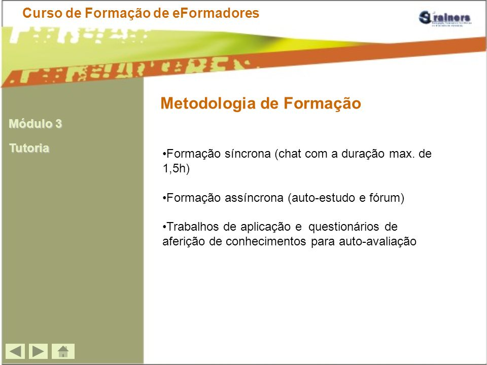 Metodologia de Formação Curso de Formação de eFormadores Formação síncrona (chat com a duração max. de 1,5h) Formação assíncrona (auto-estudo e fórum)