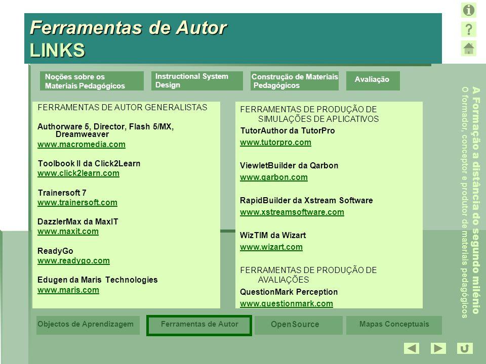 Mapas Conceptuais OpenSource Ferramentas de AutorObjectos de Aprendizagem A Formação a distância do segundo milénio O formador, conceptor e produtor de materiais pedagógicos Avaliação Noções sobre os Materiais Pedagógicos Instructional System Design Construção de Materiais Pedagógicos Ferramentas de Autor LINKS FERRAMENTAS DE AUTOR GENERALISTAS Authorware 5, Director, Flash 5/MX, Dreamweaver www.macromedia.com Toolbook II da Click2Learn www.click2learn.com Trainersoft 7 www.trainersoft.com DazzlerMax da MaxIT www.maxit.com ReadyGo www.readygo.com Edugen da Maris Technologies www.maris.com FERRAMENTAS DE PRODUÇÃO DE SIMULAÇÕES DE APLICATIVOS TutorAuthor da TutorPro www.tutorpro.com ViewletBuilder da Qarbon www.qarbon.com RapidBuilder da Xstream Software www.xstreamsoftware.com WizTIM da Wizart www.wizart.com FERRAMENTAS DE PRODUÇÃO DE AVALIAÇÕES QuestionMark Perception www.questionmark.com