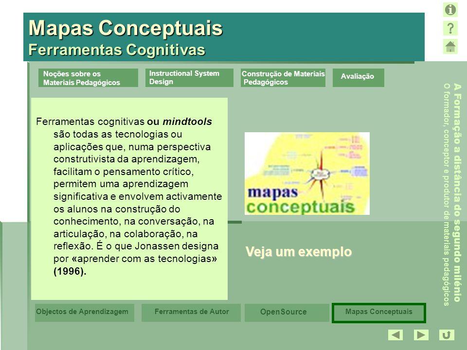 Mapas Conceptuais OpenSource Ferramentas de AutorObjectos de Aprendizagem A Formação a distância do segundo milénio O formador, conceptor e produtor de materiais pedagógicos Avaliação Noções sobre os Materiais Pedagógicos Instructional System Design Construção de Materiais Pedagógicos Mapas Conceptuais Ferramentas Cognitivas Ferramentas cognitivas ou mindtools são todas as tecnologias ou aplicações que, numa perspectiva construtivista da aprendizagem, facilitam o pensamento crítico, permitem uma aprendizagem significativa e envolvem activamente os alunos na construção do conhecimento, na conversação, na articulação, na colaboração, na reflexão.