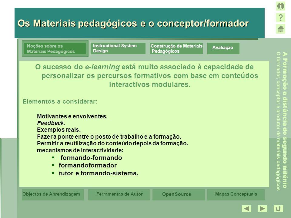 Mapas Conceptuais OpenSource Ferramentas de AutorObjectos de Aprendizagem A Formação a distância do segundo milénio O formador, conceptor e produtor de materiais pedagógicos Avaliação Noções sobre os Materiais Pedagógicos Instructional System Design Construção de Materiais Pedagógicos Os Objectos de Aprendizagem Os Objectos de Aprendizagem (abordagem mais recente) Objectos estão «arrumados»/depositados numa base, são autónomos, podem ser reutilizados, organizados de forma personalizada e integrados em percursos de aprendizagem.