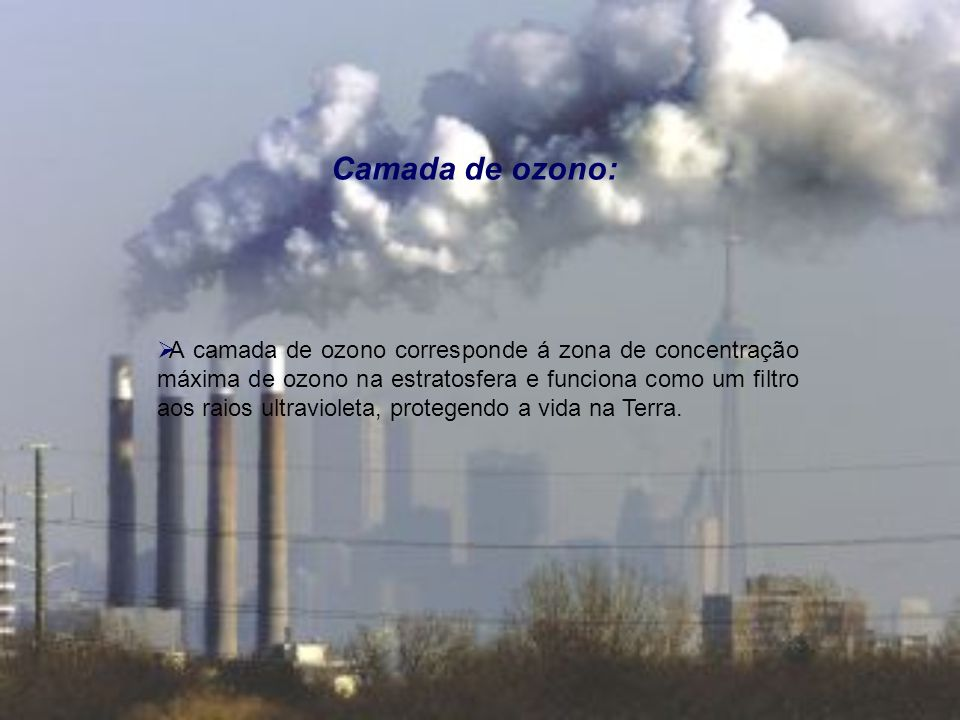 Camada de ozono: A camada de ozono corresponde á zona de concentração máxima de ozono na estratosfera e funciona como um filtro aos raios ultravioleta