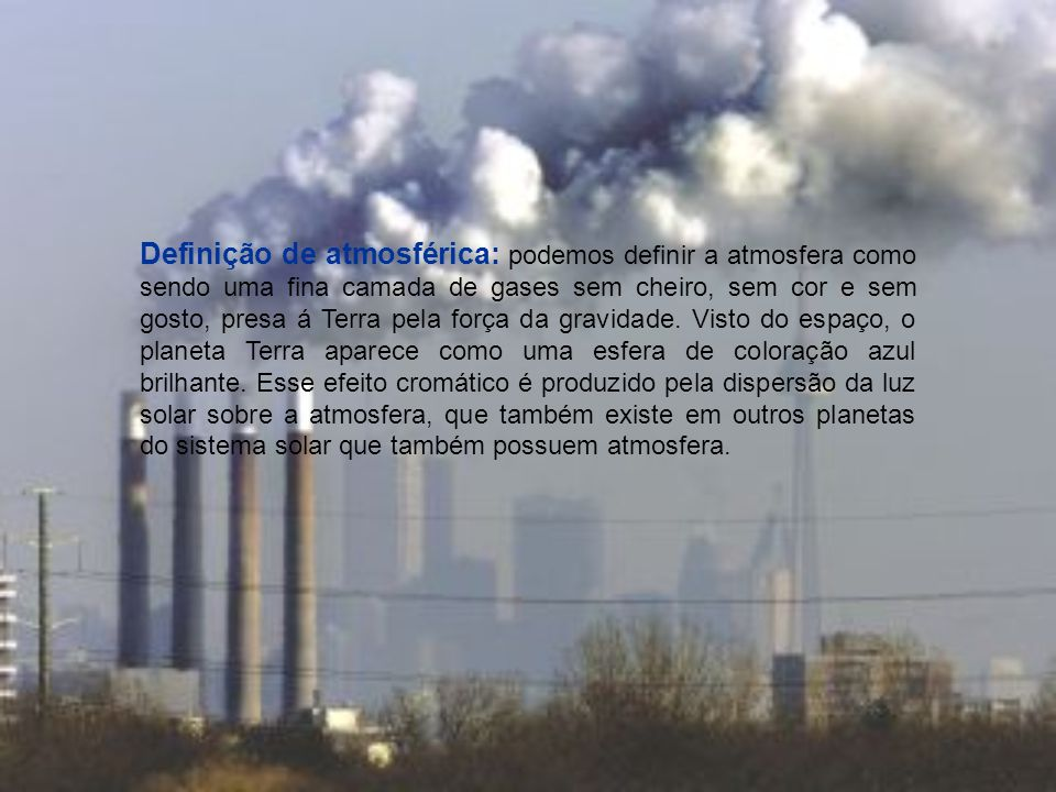 Definição de atmosférica: podemos definir a atmosfera como sendo uma fina camada de gases sem cheiro, sem cor e sem gosto, presa á Terra pela força da