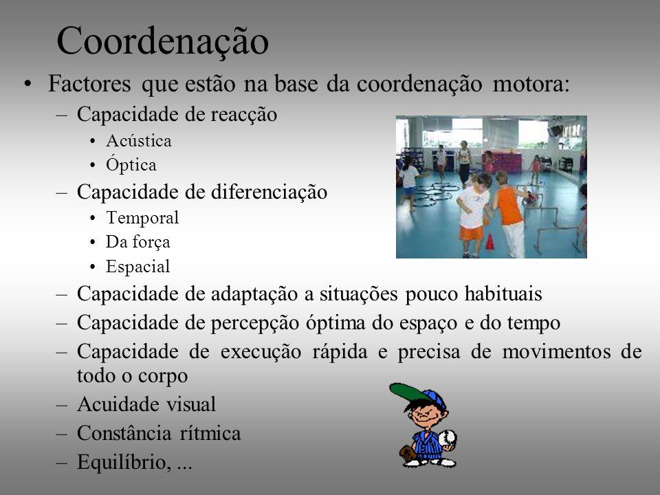 Coordenação Factores que estão na base da coordenação motora: –Capacidade de reacção Acústica Óptica –Capacidade de diferenciação Temporal Da força Es