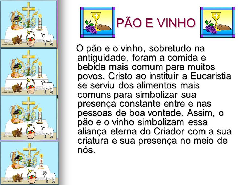 PÃO E VINHO PÃO E VINHO O pão e o vinho, sobretudo na antiguidade, foram a comida e bebida mais comum para muitos povos. Cristo ao instituir a Eucaris