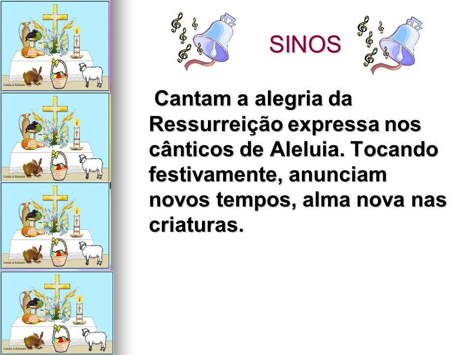 SINOS SINOS Cantam a alegria da Ressurreição expressa nos cânticos de Aleluia. Tocando festivamente, anunciam novos tempos, alma nova nas criaturas. C