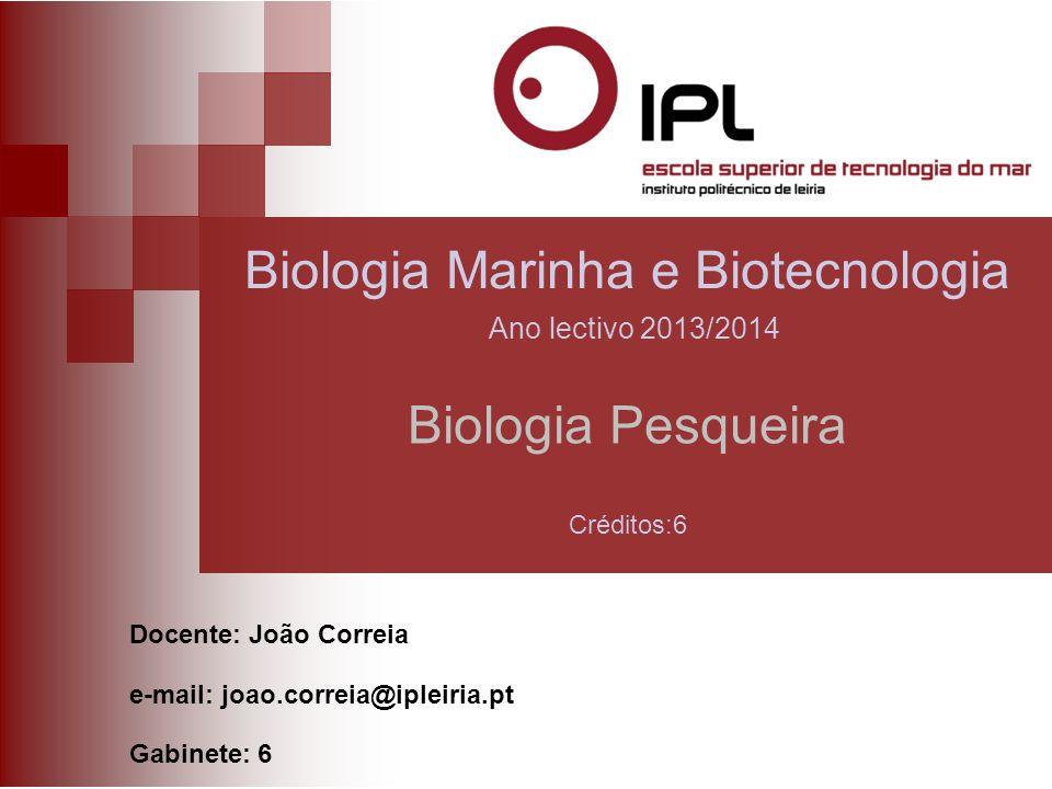 Biologia Pesqueira Docente: João Correia e-mail: joao.correia@ipleiria.pt Gabinete: 6 Biologia Marinha e Biotecnologia Ano lectivo 2013/2014 Créditos:6