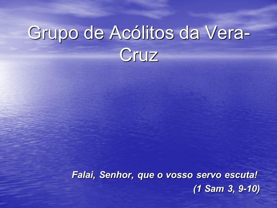 Grupo de Acólitos da Vera- Cruz Falai, Senhor, que o vosso servo escuta! (1 Sam 3, 9-10)