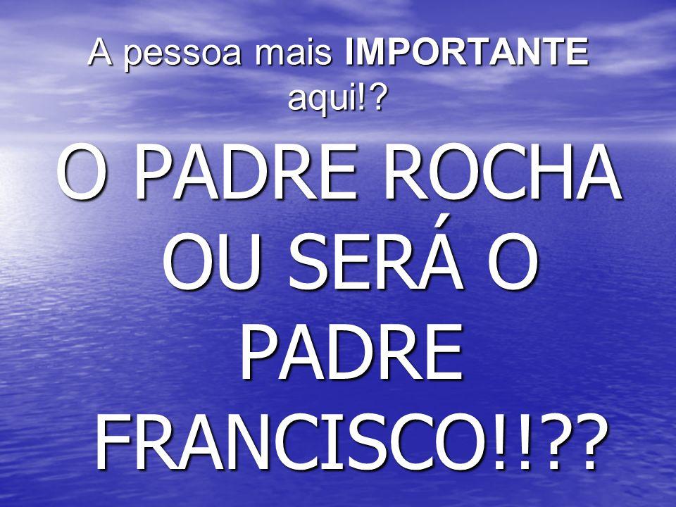 A pessoa mais IMPORTANTE aqui!? O PADRE ROCHA OU SERÁ O PADRE FRANCISCO!!??