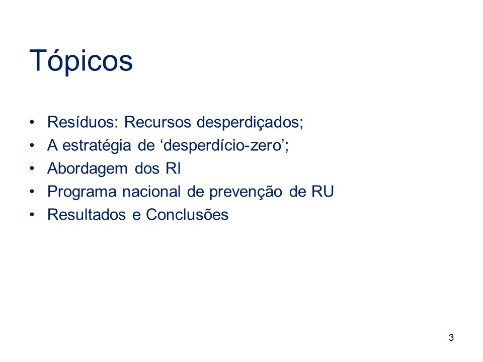 3 Tópicos Resíduos: Recursos desperdiçados; A estratégia de desperdício-zero; Abordagem dos RI Programa nacional de prevenção de RU Resultados e Concl