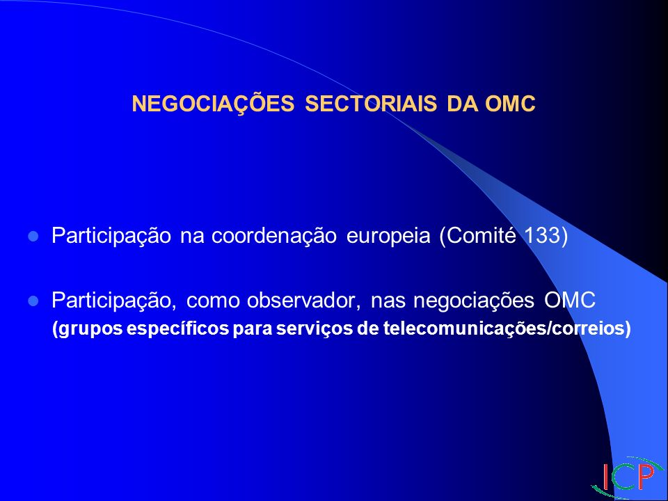 NEGOCIAÇÕES SECTORIAIS DA OMC Participação na coordenação europeia (Comité 133) Participação, como observador, nas negociações OMC (grupos específicos para serviços de telecomunicações/correios)