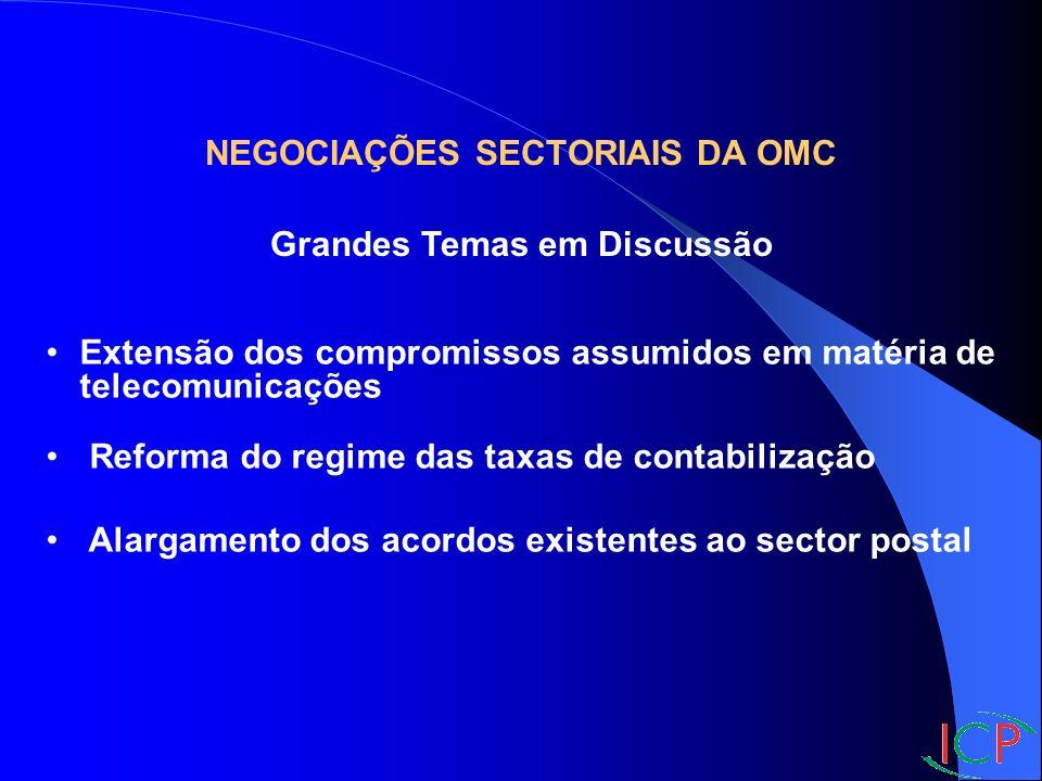 NEGOCIAÇÕES SECTORIAIS DA OMC Grandes Temas em Discussão Extensão dos compromissos assumidos em matéria de telecomunicações Reforma do regime das taxas de contabilização Alargamento dos acordos existentes ao sector postal