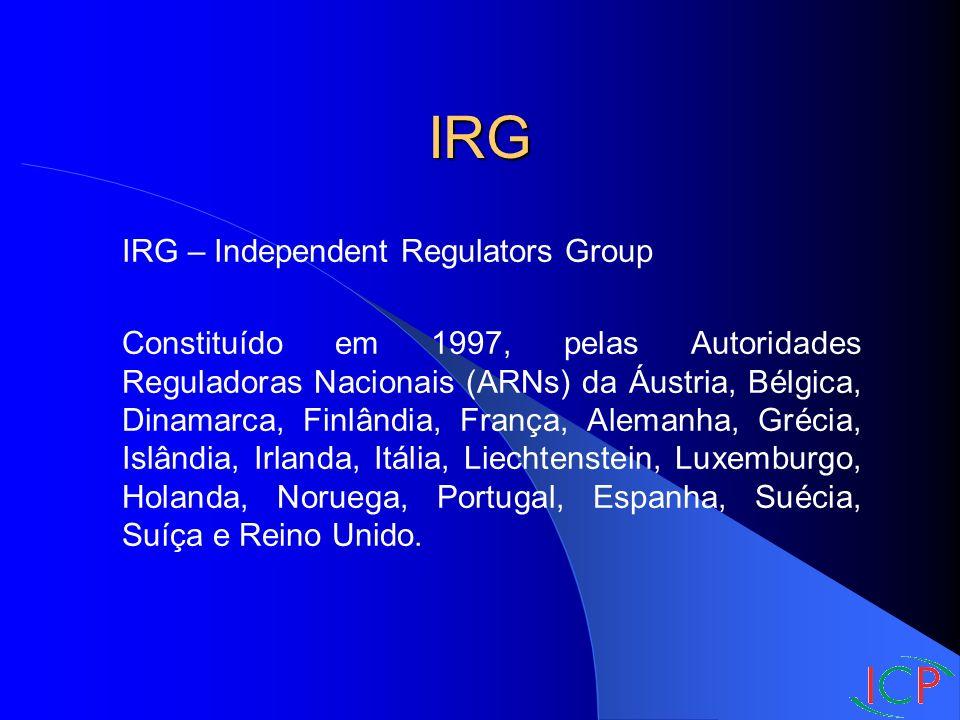 IRG IRG – Independent Regulators Group Constituído em 1997, pelas Autoridades Reguladoras Nacionais (ARNs) da Áustria, Bélgica, Dinamarca, Finlândia, França, Alemanha, Grécia, Islândia, Irlanda, Itália, Liechtenstein, Luxemburgo, Holanda, Noruega, Portugal, Espanha, Suécia, Suíça e Reino Unido.