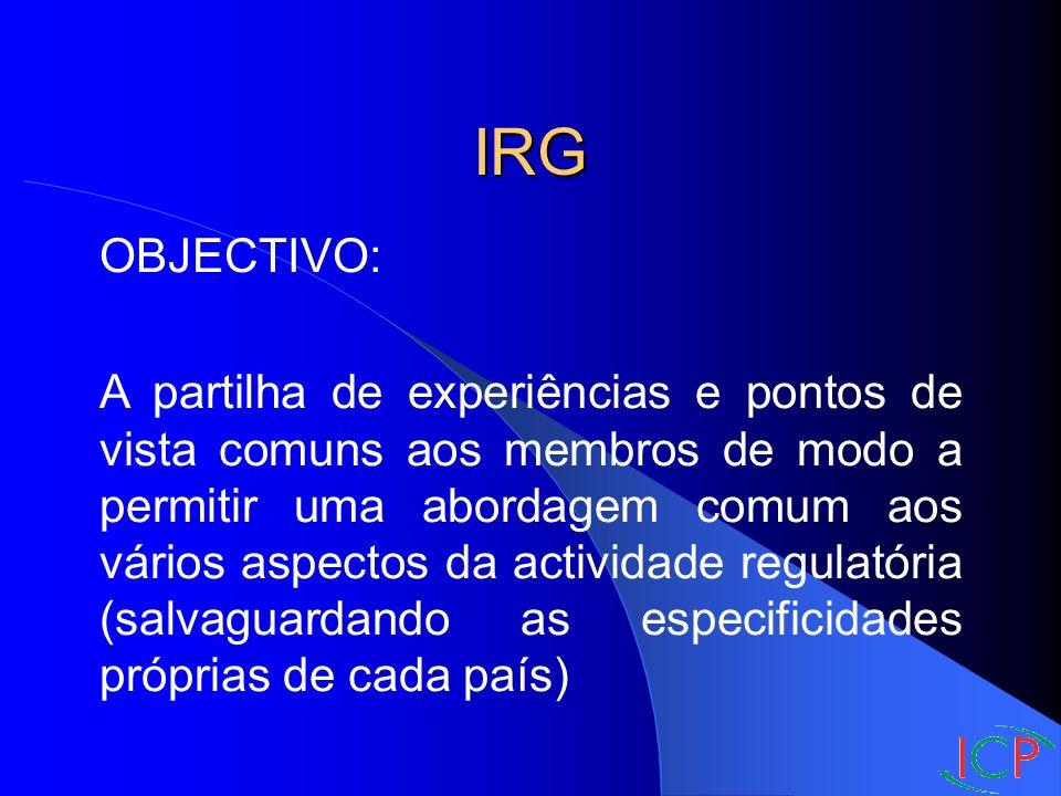 IRG OBJECTIVO: A partilha de experiências e pontos de vista comuns aos membros de modo a permitir uma abordagem comum aos vários aspectos da actividade regulatória (salvaguardando as especificidades próprias de cada país)