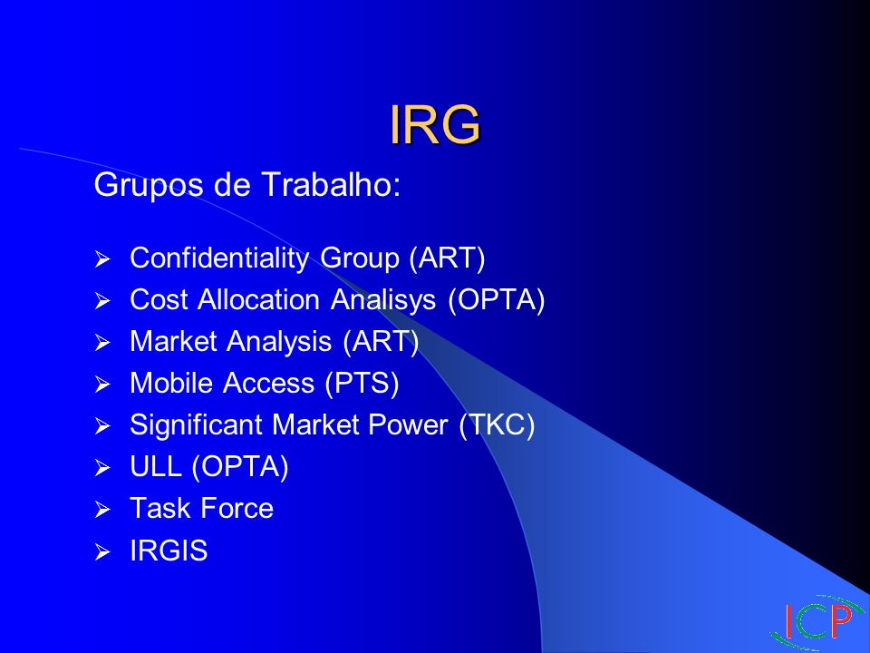 IRG Grupos de Trabalho: Confidentiality Group (ART) Cost Allocation Analisys (OPTA) Market Analysis (ART) Mobile Access (PTS) Significant Market Power