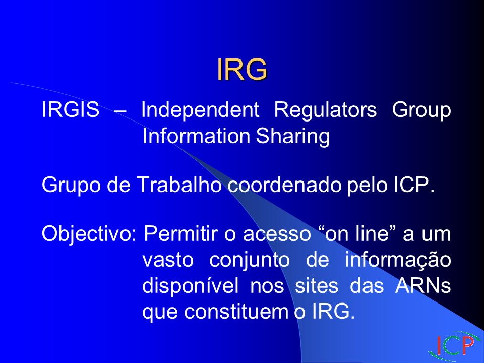 IRG IRGIS – Independent Regulators Group Information Sharing Grupo de Trabalho coordenado pelo ICP.